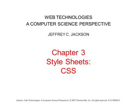 Jackson, Web Technologies: A Computer Science Perspective, © 2007 Prentice-Hall, Inc. All rights reserved. 0-13-185603-0 Chapter 3 Style Sheets: CSS WEB.