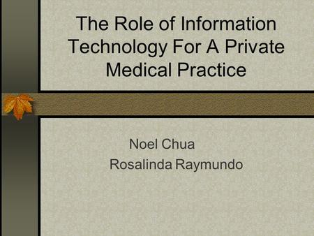 The Role of Information Technology For A Private Medical Practice Noel Chua Rosalinda Raymundo.
