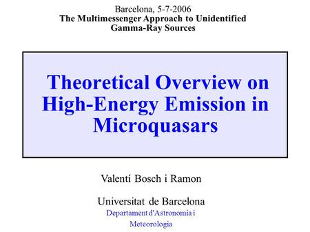 Theoretical Overview on High-Energy Emission in Microquasars Valentí Bosch i Ramon Universitat de Barcelona Departament d'Astronomia i Meteorologia Barcelona,