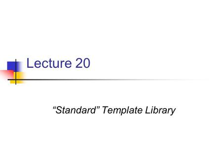 "Lecture 20 ""Standard"" Template Library. What is the Standard Template Library? A collection of C++ classes (templates) containers vectors lists stacks."