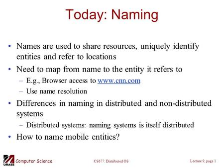 Computer Science Lecture 9, page 1 CS677: Distributed OS Today: Naming Names are used to share resources, uniquely identify entities and refer to locations.