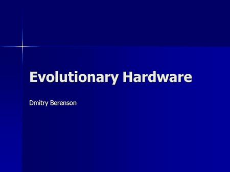 Evolutionary Hardware Dmitry Berenson. What is Evolutionary Hardware? Automated Digital Circuit Design Automated Digital Circuit Design Automated Analog.
