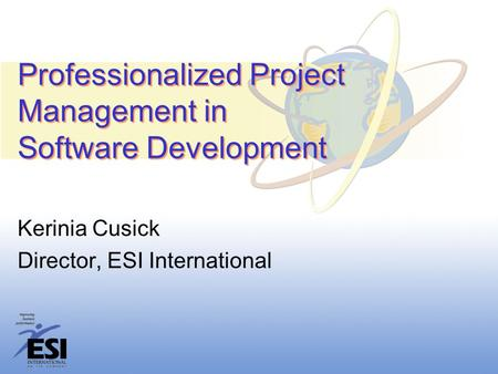 Professionalized Project Management in Software Development Kerinia Cusick Director, ESI International.