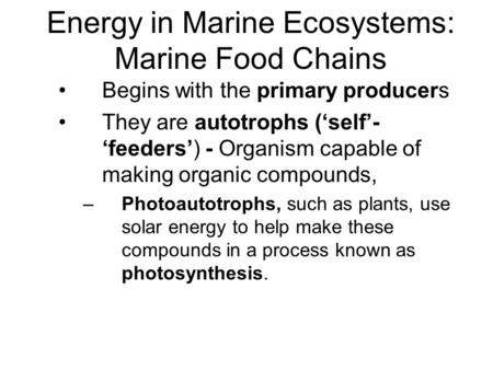 Energy in Marine Ecosystems: Marine Food Chains Begins with the primary producers They are autotrophs ('self'- 'feeders') - Organism capable of making.