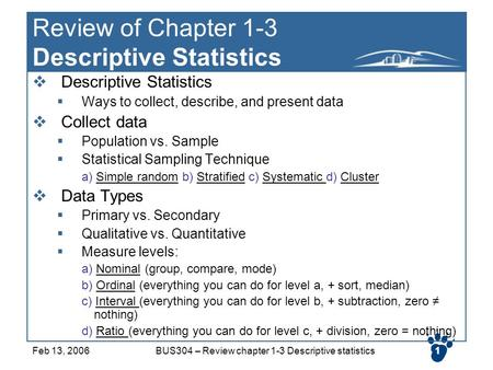1Feb 13, 2006BUS304 – Review chapter 1-3 Descriptive statistics1 Review of Chapter 1-3 Descriptive Statistics  Descriptive Statistics  Ways to collect,