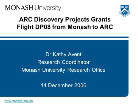 Www.monash.edu.au ARC Discovery Projects Grants Flight DP08 from Monash to ARC Dr Kathy Avent Research Coordinator Monash University Research Office 14.