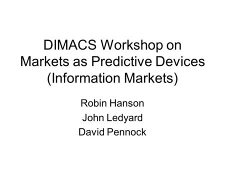 DIMACS Workshop on Markets as Predictive Devices (Information Markets) Robin Hanson John Ledyard David Pennock.