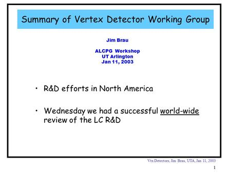 Vtx Detectors, Jim Brau, UTA, Jan 11, 2003 1 Jim Brau ALCPG Workshop UT Arlington Jan 11, 2003 Summary of Vertex Detector Working Group R&D efforts in.
