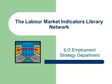 The Labour Market Indicators Library Network ILO Employment Strategy Department.