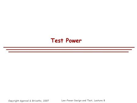Copyright Agarwal & Srivaths, 2007 Low-Power Design and Test, Lecture 8 Test Power.