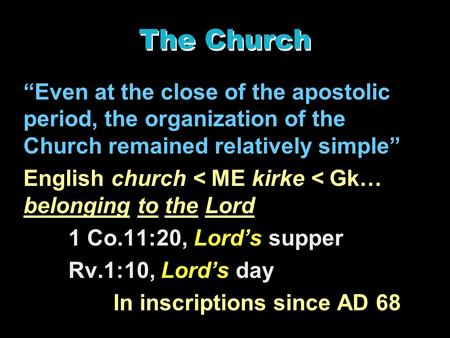 "The Church ""Even at the close of the apostolic period, the organization of the Church remained relatively simple"" English church < ME kirke < Gk… belonging."