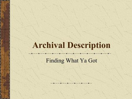 Archival Description Finding What Ya Got. The Archival Information System Information about records and their creators. Tools used to present the information.