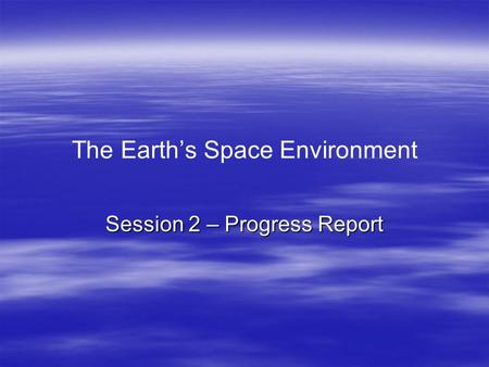 The Earth's Space Environment Session 2 – Progress Report.