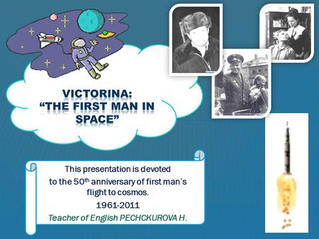 This presentation is devoted to the 50 th anniversary of first man's flight to cosmos. 1961-2011 Teacher of English PECHCKUROVA H.