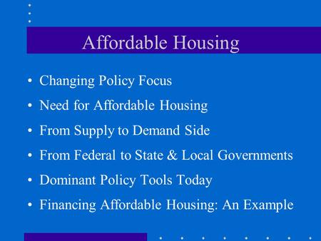 Affordable Housing Changing Policy Focus Need for Affordable Housing From Supply to Demand Side From Federal to State & Local Governments Dominant Policy.
