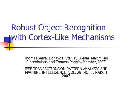Robust Object Recognition with Cortex-Like Mechanisms Thomas Serre, Lior Wolf, Stanley Bileshi, Maximilian Riesenhuber, and Tomaso Poggio, Member, IEEE.