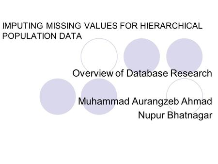 IMPUTING MISSING VALUES FOR HIERARCHICAL POPULATION DATA Overview of Database Research Muhammad Aurangzeb Ahmad Nupur Bhatnagar.