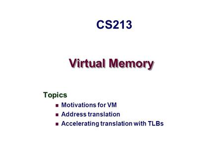 Virtual Memory Topics Motivations for VM Address translation Accelerating translation with TLBs CS213.
