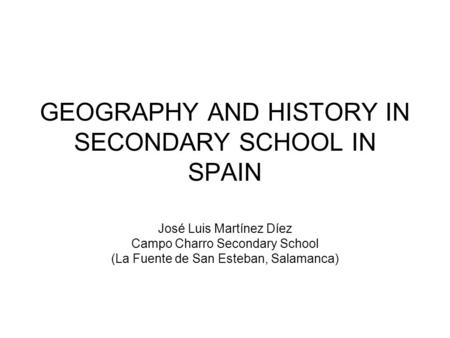 GEOGRAPHY AND HISTORY IN SECONDARY SCHOOL IN SPAIN José Luis Martínez Díez Campo Charro Secondary School (La Fuente de San Esteban, Salamanca)