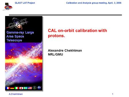 A.Chekhtman1 GLAST LAT ProjectCalibration and Analysis group meeting, April, 3, 2006 CAL on-orbit calibration with protons. Alexandre Chekhtman NRL/GMU.