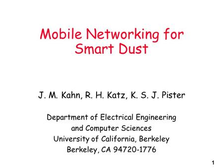 1 Mobile Networking for Smart Dust J. M. Kahn, R. H. Katz, K. S. J. Pister Department of Electrical Engineering and Computer Sciences University of California,