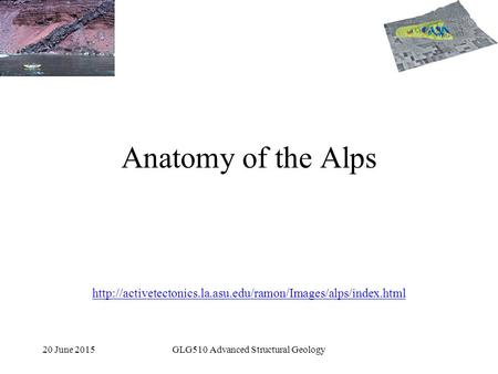 20 June 2015GLG510 Advanced Structural Geology Anatomy of the Alps