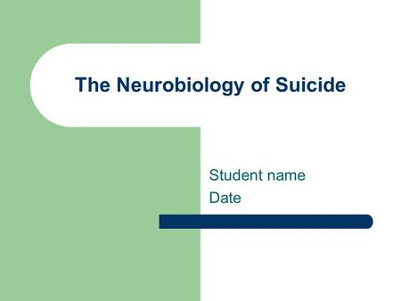 The Neurobiology of Suicide Student name Date. Background What we've studied so far this semester This week: the neurobiological and genetic aspects of.
