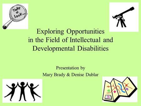 Exploring Opportunities in the Field of Intellectual and Developmental Disabilities Presentation by Mary Brady & Denise Dublar.
