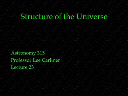 Structure of the Universe Astronomy 315 Professor Lee Carkner Lecture 23.