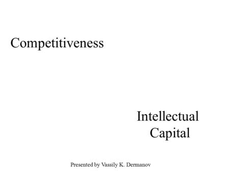 Competitiveness Intellectual Capital Presented by Vassily K. Dermanov.