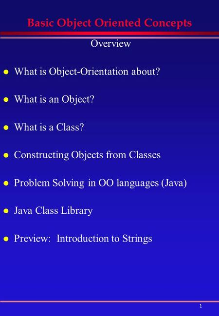 1 Basic Object Oriented Concepts Overview l What is Object-Orientation about? l What is an Object? l What is a Class? l Constructing Objects from Classes.