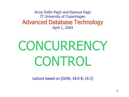 1 Anna Östlin Pagh and Rasmus Pagh IT University of Copenhagen Advanced Database Technology April 1, 2004 CONCURRENCY CONTROL Lecture based on [GUW, 18.0-8,