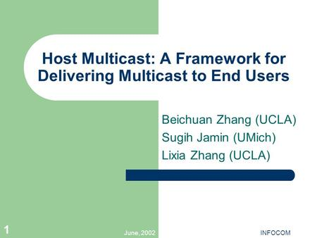 June, 2002INFOCOM 1 Host Multicast: A Framework for Delivering Multicast to End Users Beichuan Zhang (UCLA) Sugih Jamin (UMich) Lixia Zhang (UCLA)