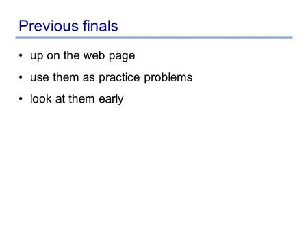 Previous finals up on the web page use them as practice problems look at them early.