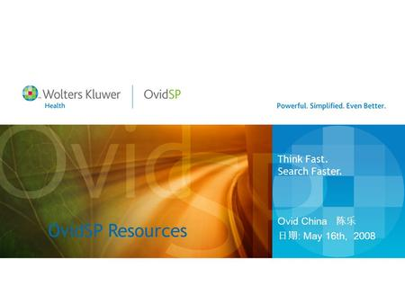 OvidSP Resources Ovid China 陈乐 日期 : May 16th, 2008 Think Fast. Search Faster.