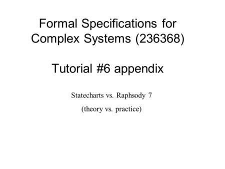 Formal Specifications for Complex Systems (236368) Tutorial #6 appendix Statecharts vs. Raphsody 7 (theory vs. practice)