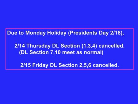 Due to Monday Holiday (Presidents Day 2/18), 2/14 Thursday DL Section (1,3,4) cancelled. (DL Section 7,10 meet as normal) 2/15 Friday DL Section 2,5,6.