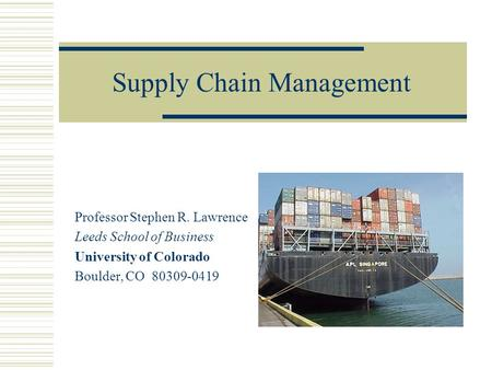 Supply Chain Management Professor Stephen R. Lawrence Leeds School of Business University of Colorado Boulder, CO 80309-0419.