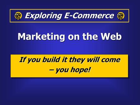 If you build it they will come – you hope! If you build it they will come – you hope! Exploring E-Commerce Marketing on the Web.