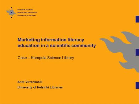 Marketing information literacy education in a scientific community Case – Kumpula Science Library Antti Virrankoski University of Helsinki Libraries.