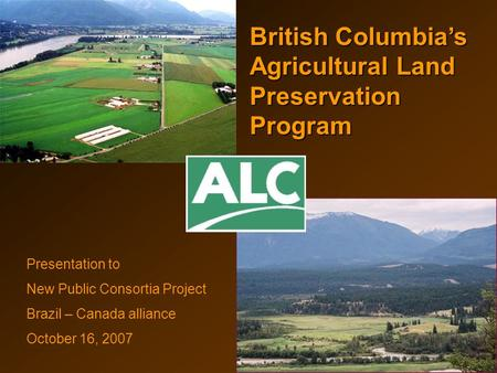 British Columbia's Agricultural Land Preservation Program Presentation to New Public Consortia Project Brazil – Canada alliance October 16, 2007.