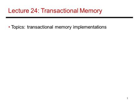 1 Lecture 24: Transactional Memory Topics: transactional memory implementations.