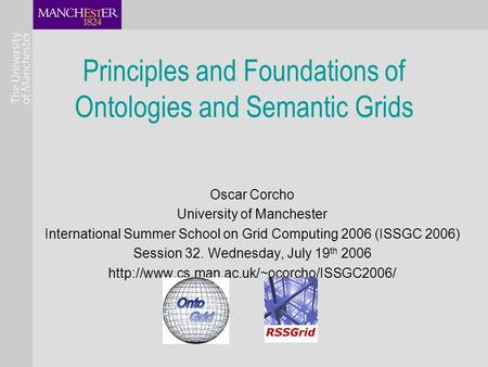 Principles and Foundations of Ontologies and Semantic Grids Oscar Corcho University of Manchester International Summer School on Grid Computing 2006 (ISSGC.