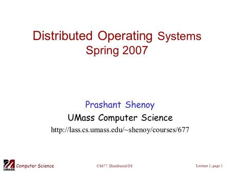 Computer Science Lecture 1, page 1 CS677: Distributed OS Distributed Operating Systems Spring 2007 Prashant Shenoy UMass Computer Science