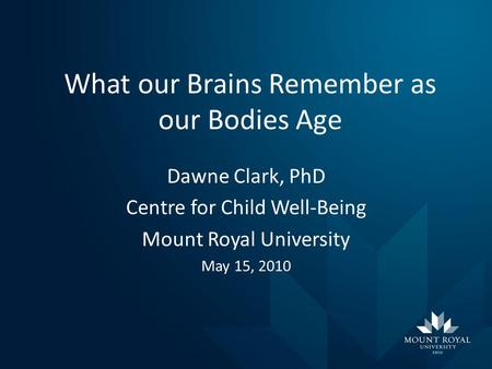 What our Brains Remember as our Bodies Age Dawne Clark, PhD Centre for Child Well-Being Mount Royal University May 15, 2010.