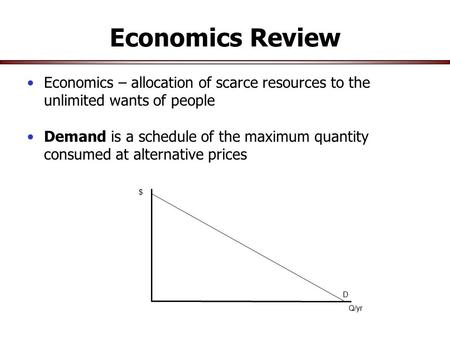 $ D Q/yr Economics Review Economics – allocation of scarce resources to the unlimited wants of people Demand is a schedule of the maximum quantity consumed.