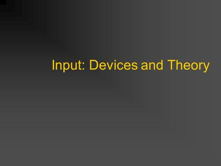 Input: Devices and Theory. Input for Selection and Positioning Devices Power Law of Practice Fitt's Law (2D, 3D lag) Eye hand coordination Two handed.
