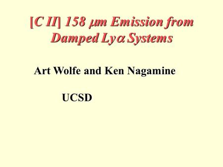 [C II] 158  m Emission from Damped Ly  Systems Art Wolfe and Ken Nagamine UCSD UCSD.