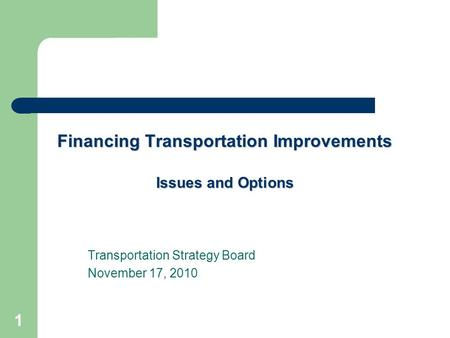 1 Financing Transportation Improvements Issues and Options Transportation Strategy Board November 17, 2010.