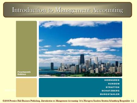 ©2007 Prentice Hall Business Publishing, Introduction to Management Accounting 14/e, Horngren/Sundem/Stratton 1 - 1 ©2008 Prentice Hall Business Publishing,